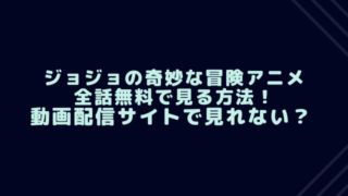 ジョジョの奇妙な冒険アニメ全話無料で見る方法!動画配信サイトで見れない?