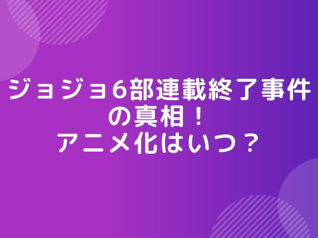 ジョジョ6部連載終了事件の真相!アニメ化はいつ?