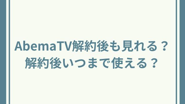 AbemaTV解約後も見れる?解約後いつまで使える?