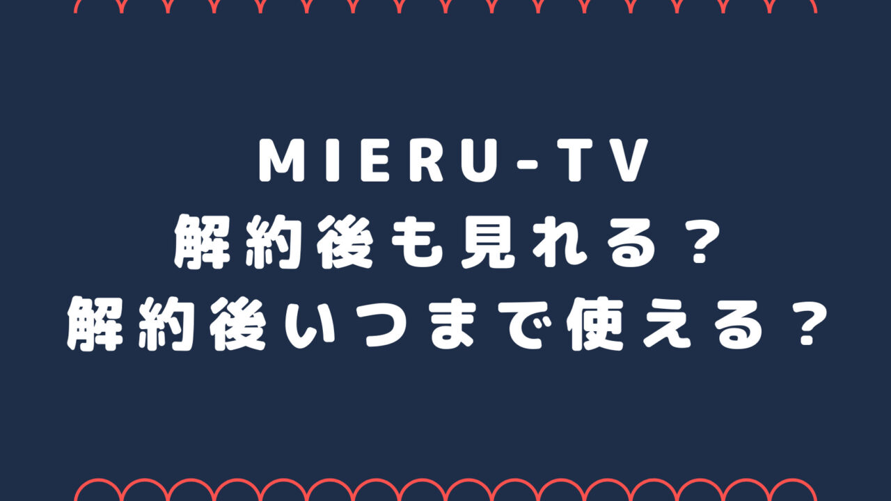 mieru-TV解約後も見れる?解約後いつまで使える?