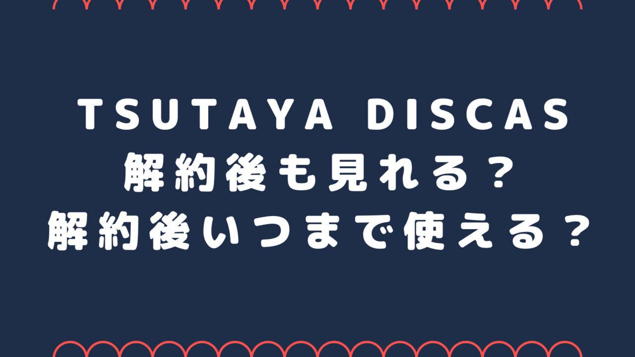 TSUTAYA DISCAS解約後も見れる?解約後いつまで使える?