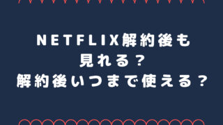 Netflix解約後も見れる?解約後いつまで使える?