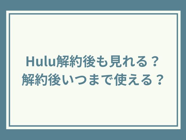 Hulu解約後も見れる?解約後いつまで使える?