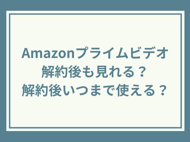 Amazonプライムビデオ解約後も見れる?解約後いつまで使える?